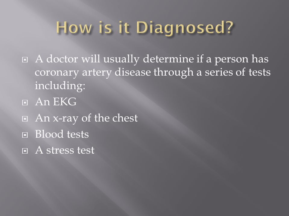  A doctor will usually determine if a person has coronary artery disease through a series of tests including:  An EKG  An x-ray of the chest  Blood tests  A stress test