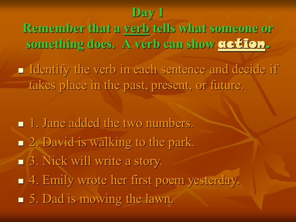 Day 1 Remember that a verb tells what someone or something does.