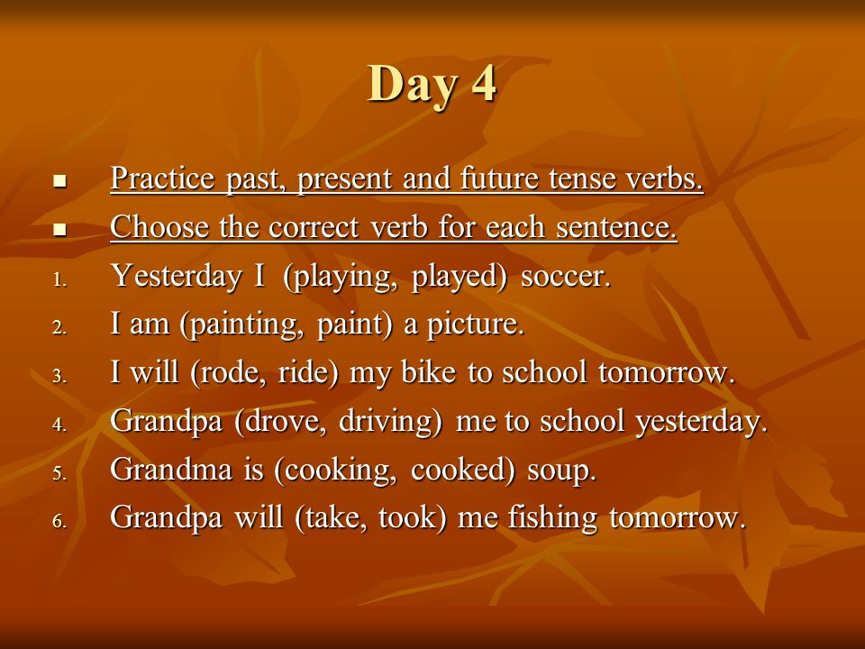 Day 4 Practice past, present and future tense verbs.
