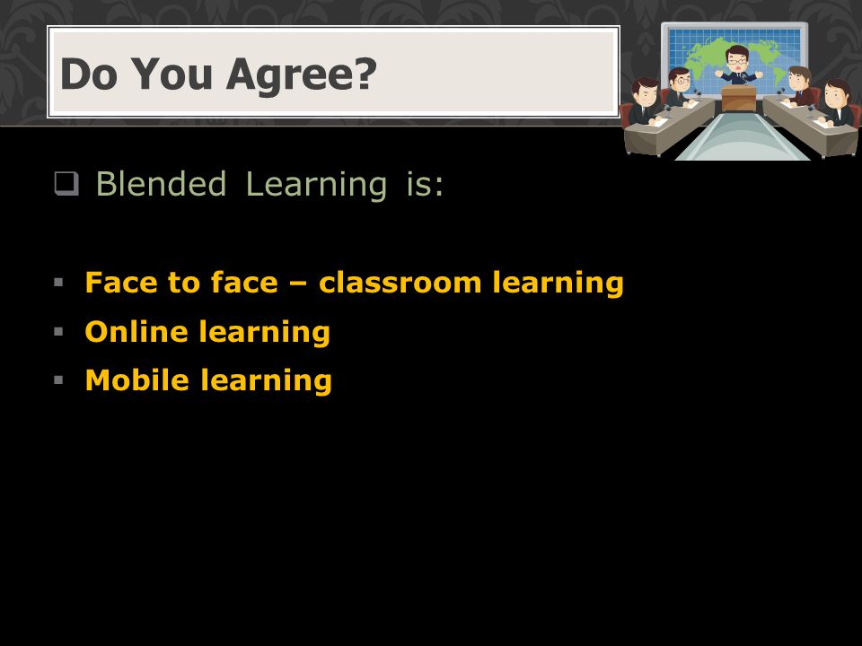  Blended Learning is:  Face to face – classroom learning  Online learning  Mobile learning Do You Agree