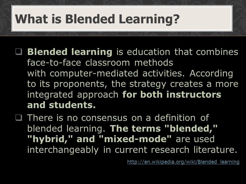  Blended learning is education that combines face-to-face classroom methods with computer-mediated activities.