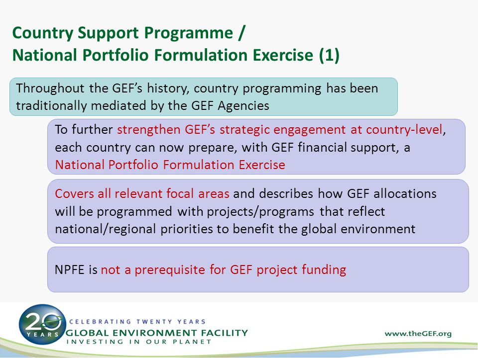 Country Support Programme / National Portfolio Formulation Exercise (1) Throughout the GEF's history, country programming has been traditionally mediated by the GEF Agencies To further strengthen GEF's strategic engagement at country-level, each country can now prepare, with GEF financial support, a National Portfolio Formulation Exercise NPFE is not a prerequisite for GEF project funding Covers all relevant focal areas and describes how GEF allocations will be programmed with projects/programs that reflect national/regional priorities to benefit the global environment