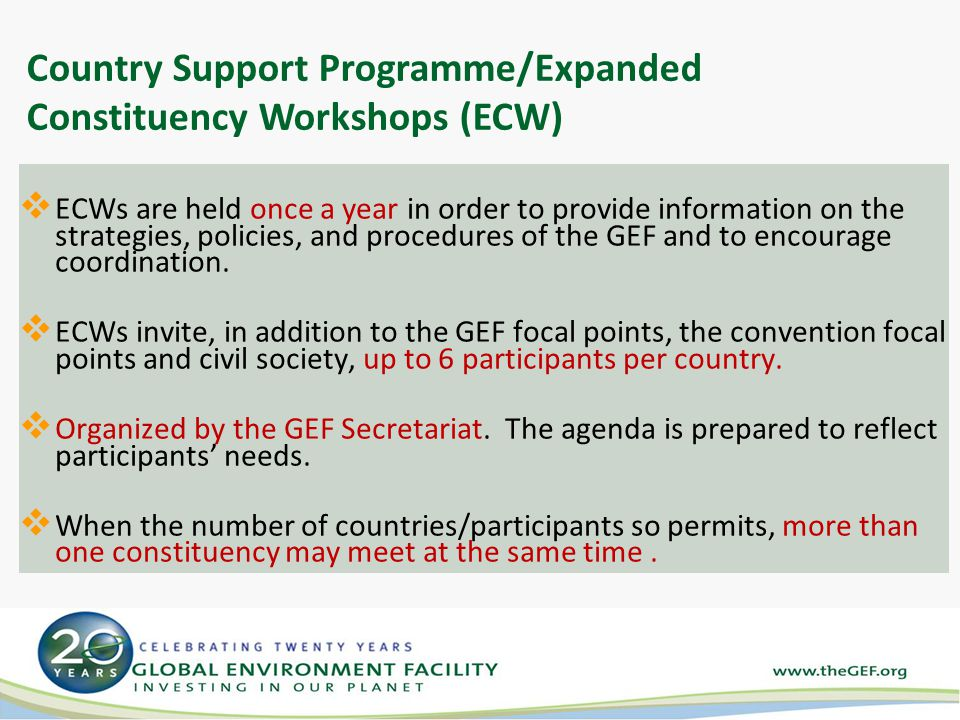 Country Support Programme/Expanded Constituency Workshops (ECW)  ECWs are held once a year in order to provide information on the strategies, policies, and procedures of the GEF and to encourage coordination.
