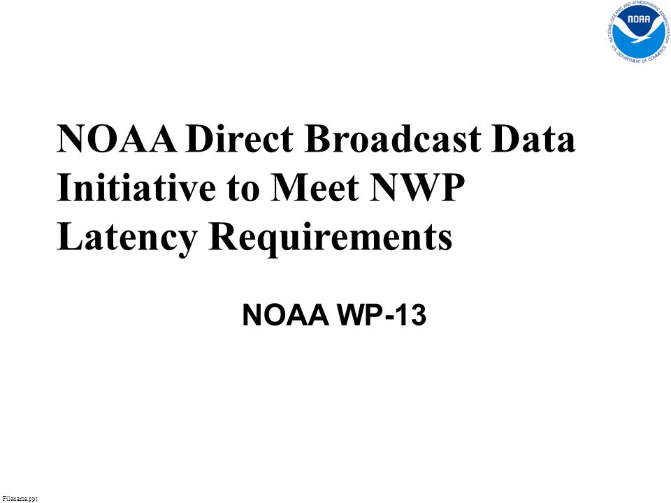Filename.ppt 1 NOAA Direct Broadcast Data Initiative to Meet NWP Latency Requirements NOAA WP-13