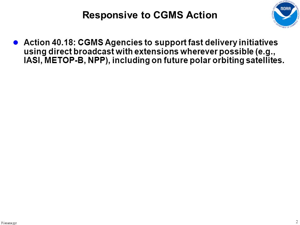 Filename.ppt 2 Responsive to CGMS Action ● Action 40.18: CGMS Agencies to support fast delivery initiatives using direct broadcast with extensions wherever possible (e.g., IASI, METOP-B, NPP), including on future polar orbiting satellites.