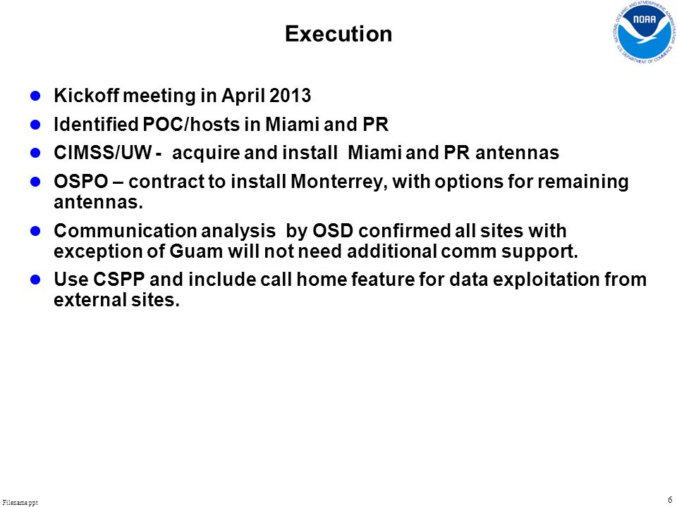 Filename.ppt 6 Execution ● Kickoff meeting in April 2013 ● Identified POC/hosts in Miami and PR ● CIMSS/UW - acquire and install Miami and PR antennas ● OSPO – contract to install Monterrey, with options for remaining antennas.