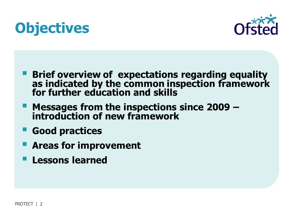 PROTECT | 2 Objectives  Brief overview of expectations regarding equality as indicated by the common inspection framework for further education and skills  Messages from the inspections since 2009 – introduction of new framework  Good practices  Areas for improvement  Lessons learned