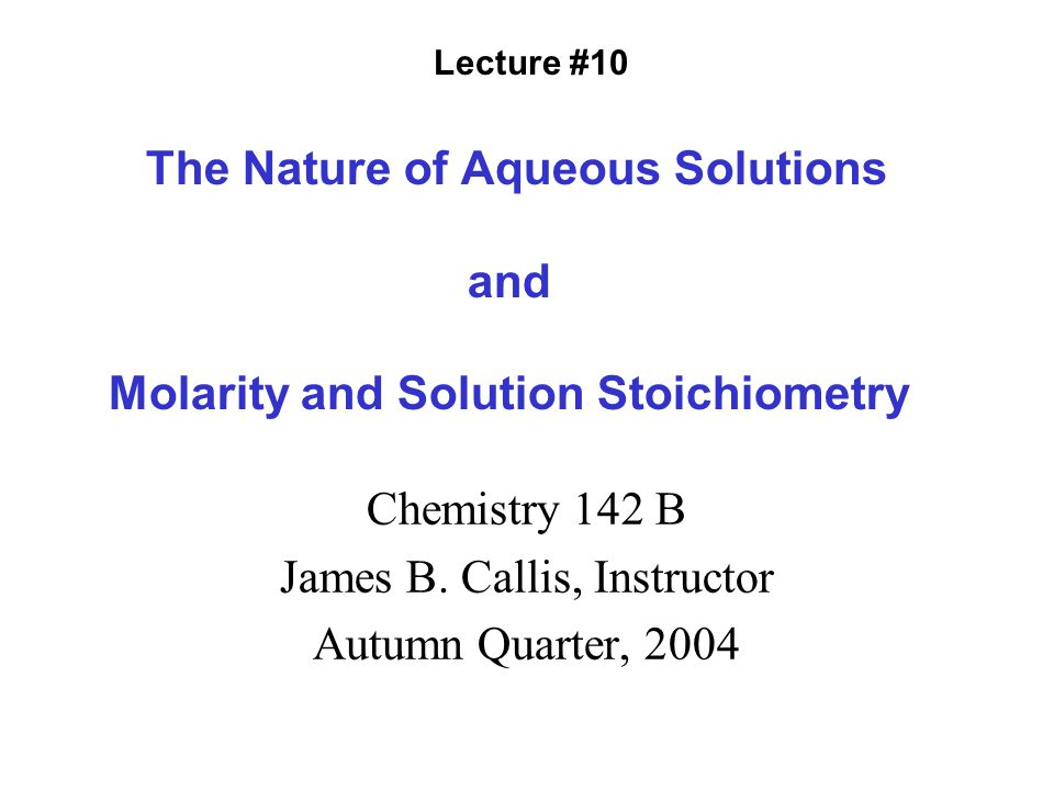 The Nature of Aqueous Solutions and Molarity and Solution Stoichiometry Chemistry 142 B James B.