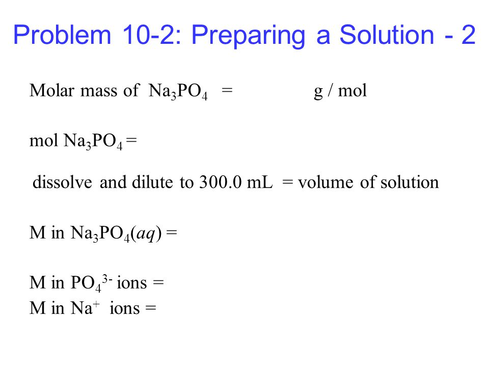 Problem 10-2: Preparing a Solution - 2 Molar mass of Na 3 PO 4 = g / mol mol Na 3 PO 4 = dissolve and dilute to mL = volume of solution M in Na 3 PO 4 (aq) = M in PO 4 3- ions = M in Na + ions =