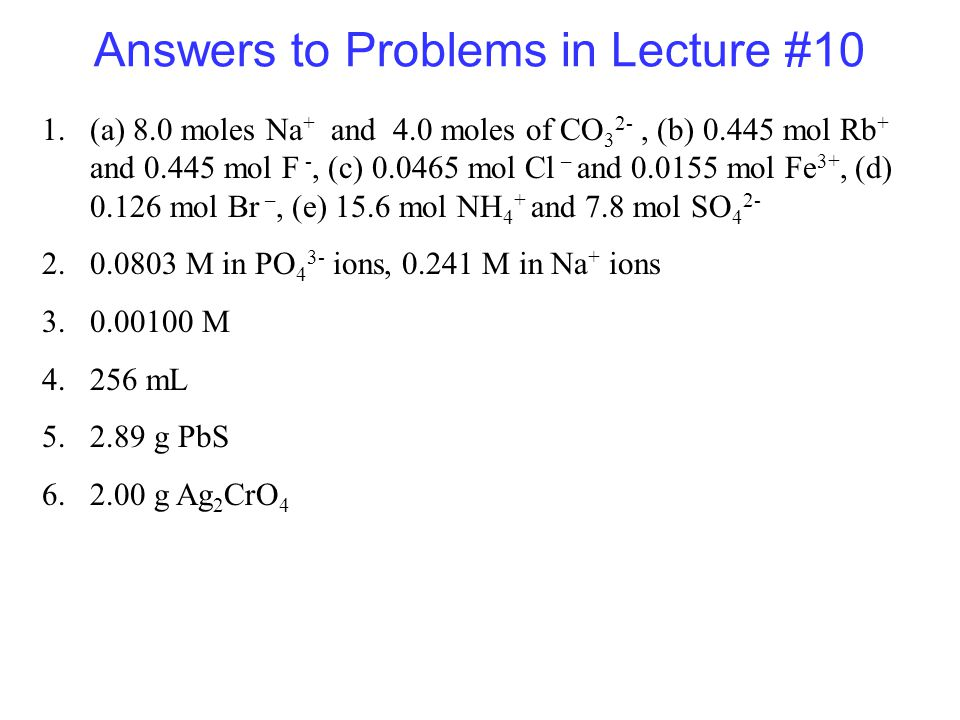 Answers to Problems in Lecture #10 1.(a) 8.0 moles Na + and 4.0 moles of CO 3 2-, (b) mol Rb + and mol F -, (c) mol Cl – and mol Fe 3+, (d) mol Br –, (e) 15.6 mol NH 4 + and 7.8 mol SO M in PO 4 3- ions, M in Na + ions M mL g PbS g Ag 2 CrO 4