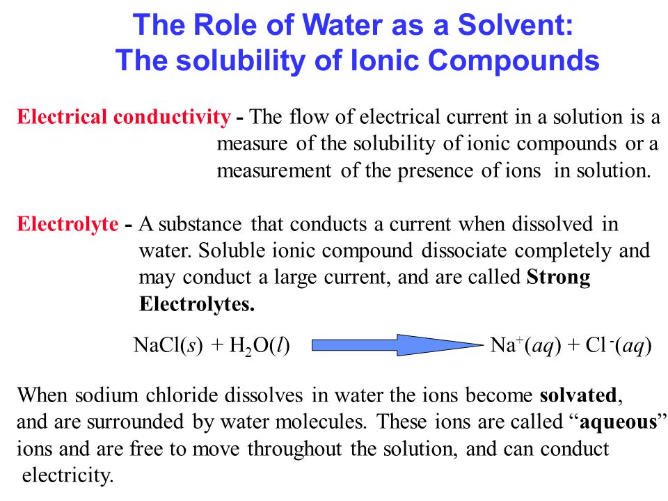 The Role of Water as a Solvent: The solubility of Ionic Compounds Electrical conductivity - The flow of electrical current in a solution is a measure of the solubility of ionic compounds or a measurement of the presence of ions in solution.