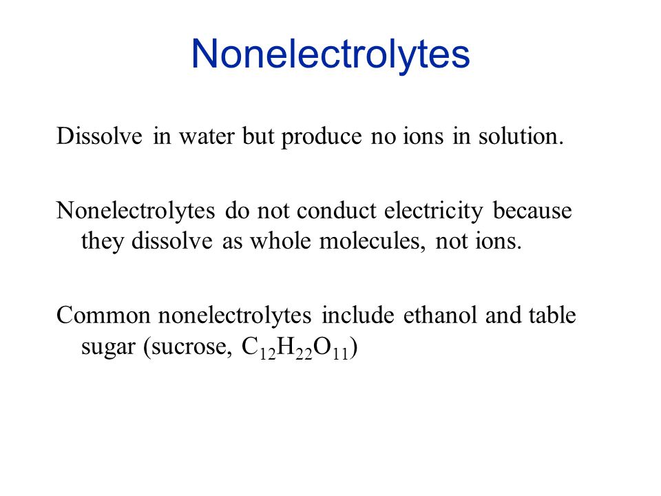 Nonelectrolytes Dissolve in water but produce no ions in solution.
