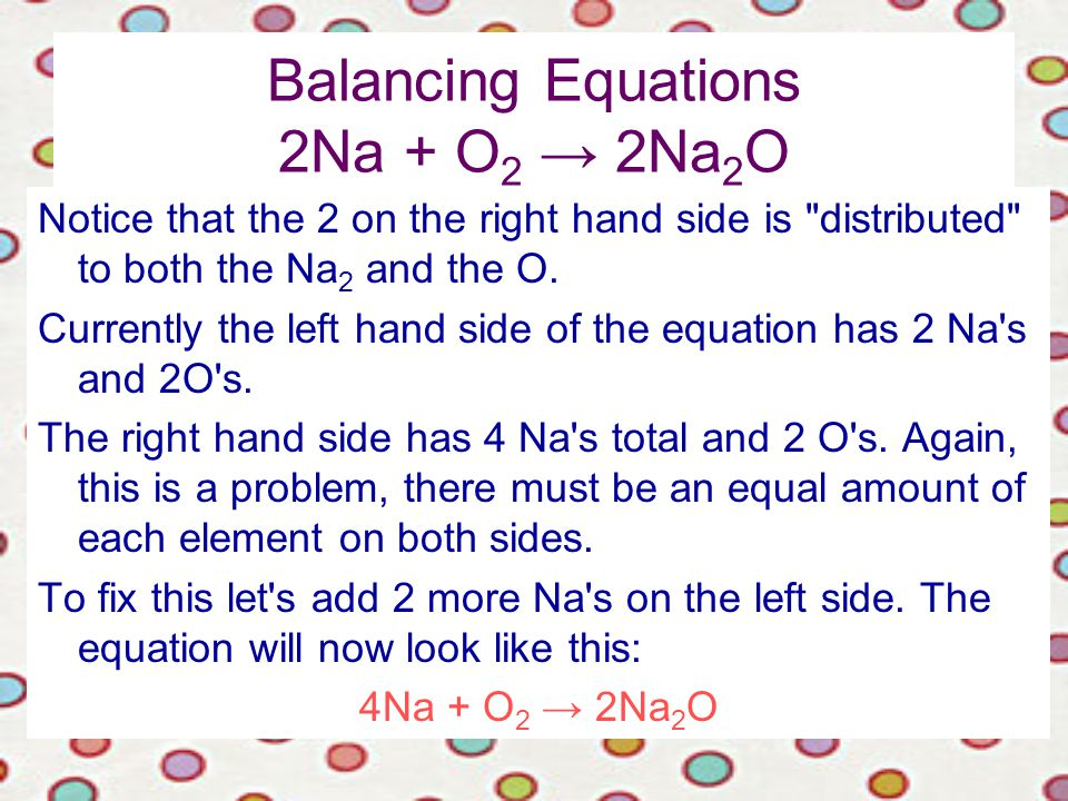 Balancing Equations 2Na + O 2 → 2Na 2 O Notice that the 2 on the right hand side is distributed to both the Na 2 and the O.
