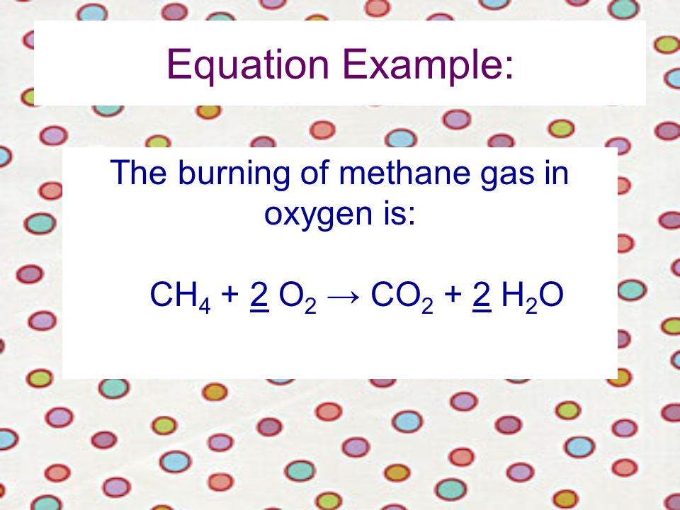 Equation Example: The burning of methane gas in oxygen is: CH O 2 → CO H 2 O