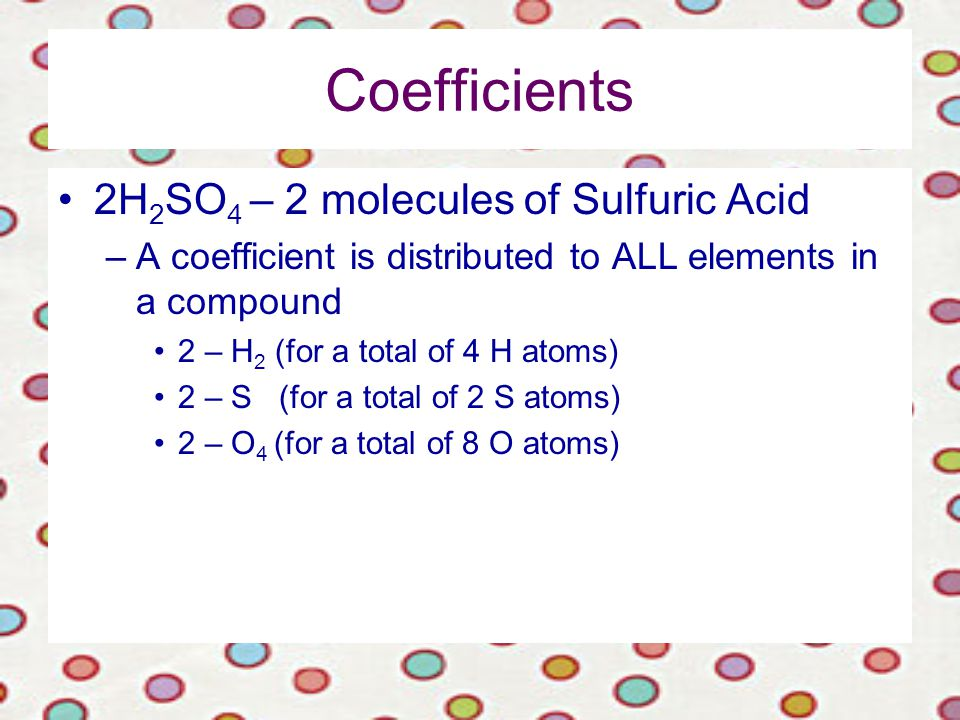 Coefficients 2H 2 SO 4 – 2 molecules of Sulfuric Acid –A coefficient is distributed to ALL elements in a compound 2 – H 2 (for a total of 4 H atoms) 2 – S (for a total of 2 S atoms) 2 – O 4 (for a total of 8 O atoms)