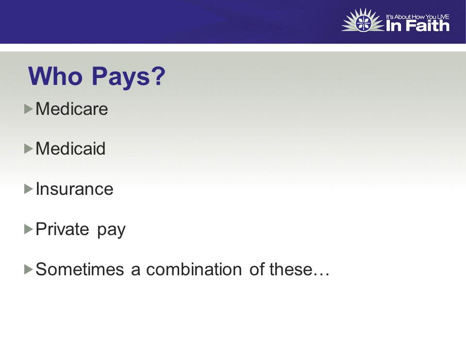 Who Pays  Medicare  Medicaid  Insurance  Private pay  Sometimes a combination of these…