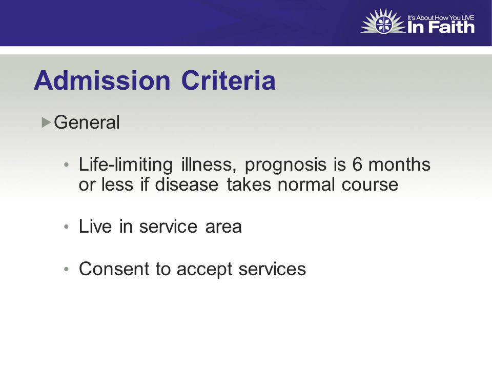 Admission Criteria  General Life-limiting illness, prognosis is 6 months or less if disease takes normal course Live in service area Consent to accept services