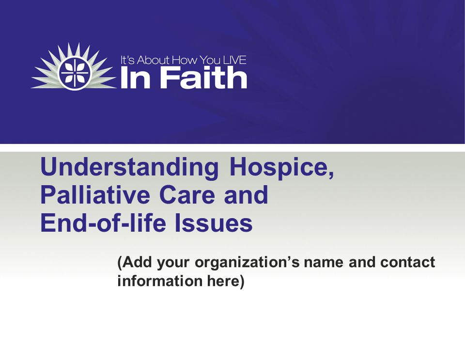 Understanding Hospice, Palliative Care and End-of-life Issues (Add your organization's name and contact information here)