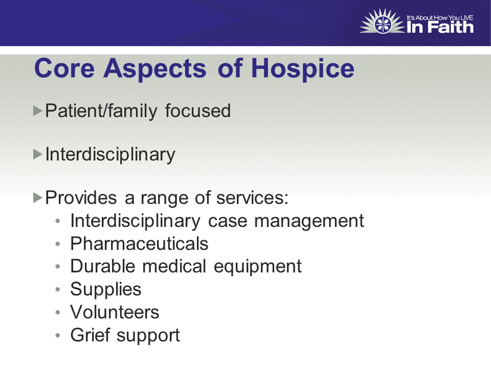 Core Aspects of Hospice  Patient/family focused  Interdisciplinary  Provides a range of services: Interdisciplinary case management Pharmaceuticals Durable medical equipment Supplies Volunteers Grief support