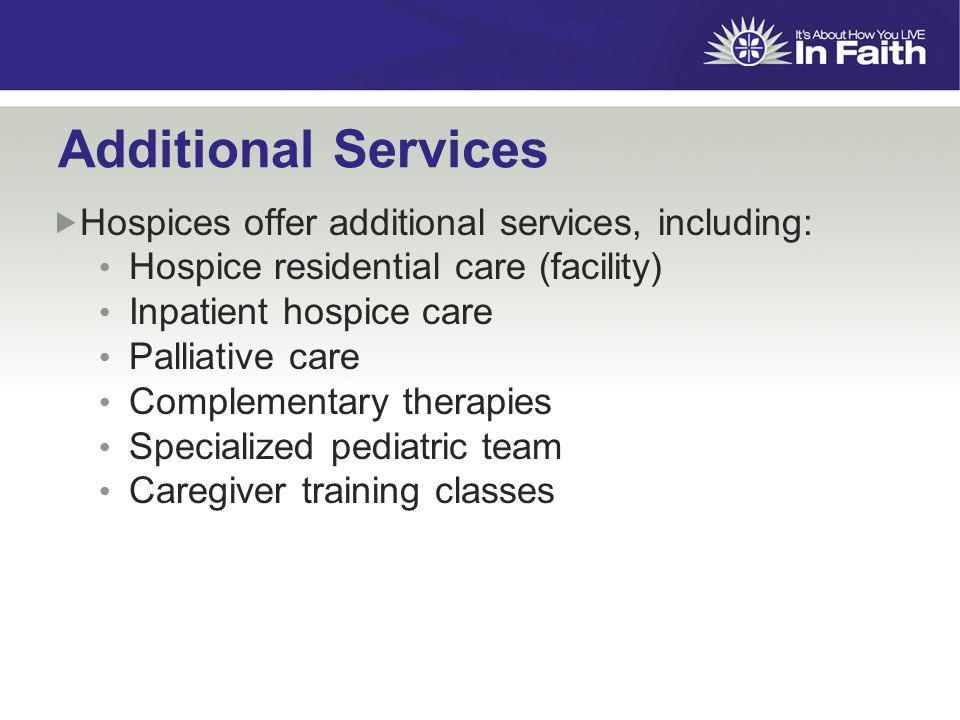Additional Services  Hospices offer additional services, including: Hospice residential care (facility) Inpatient hospice care Palliative care Complementary therapies Specialized pediatric team Caregiver training classes