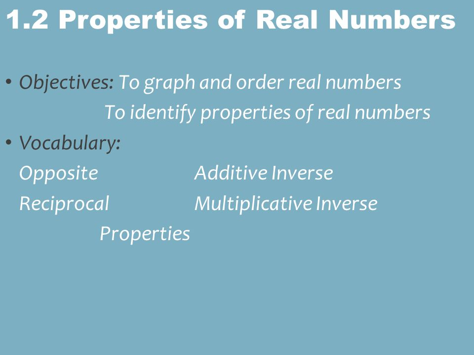 Objectives: To graph and order real numbers To identify properties of real numbers Vocabulary: OppositeAdditive Inverse ReciprocalMultiplicative Inverse Properties 1.2 Properties of Real Numbers
