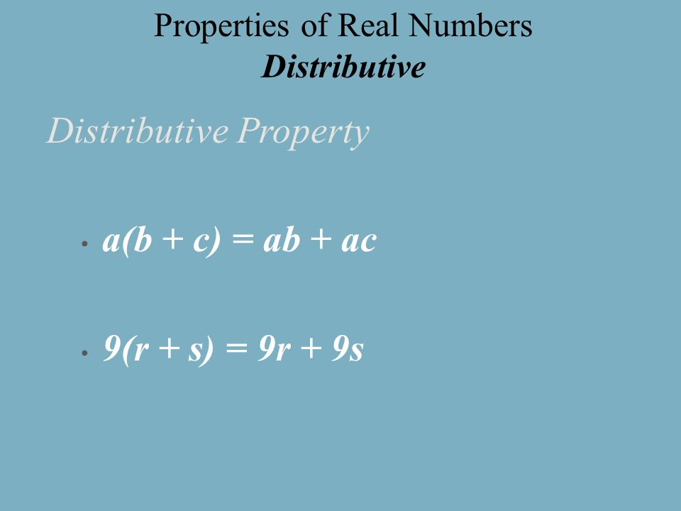 Distributive Property a(b + c) = ab + ac 9(r + s) = 9r + 9s Properties of Real Numbers Distributive