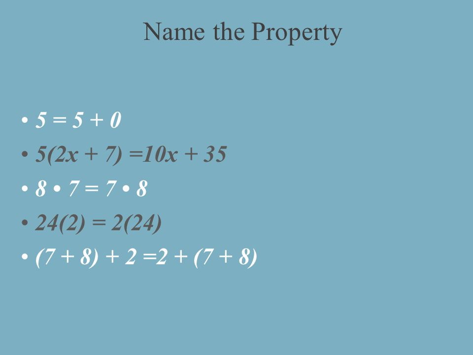 5 = (2x + 7) =10x = (2) = 2(24) (7 + 8) + 2 =2 + (7 + 8) Name the Property