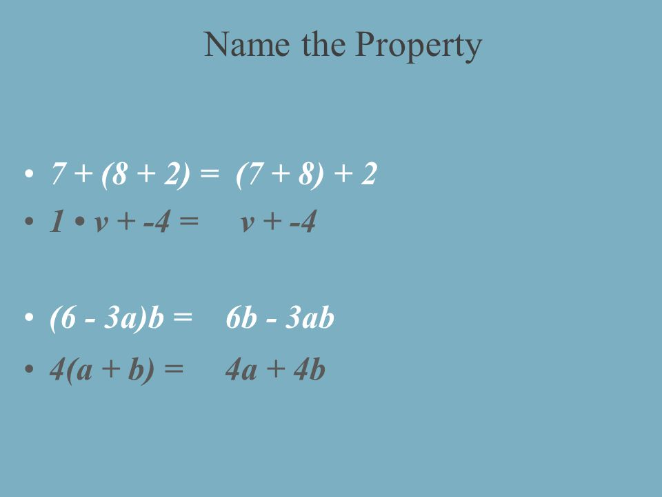 7 + (8 + 2) = (7 + 8) v + -4 = v + -4 (6 - 3a)b = 6b - 3ab 4(a + b) = 4a + 4b Name the Property