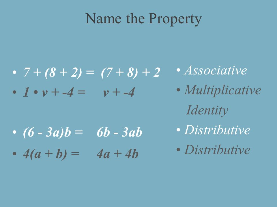 7 + (8 + 2) = (7 + 8) v + -4 = v + -4 (6 - 3a)b = 6b - 3ab 4(a + b) = 4a + 4b Associative Multiplicative Identity Distributive Name the Property