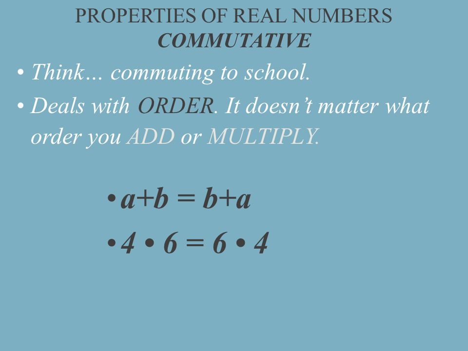 PROPERTIES OF REAL NUMBERS COMMUTATIVE Think… commuting to school.