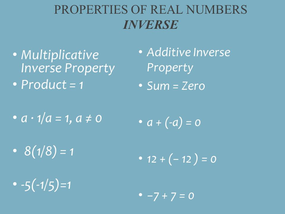 Additive Inverse Property Sum = Zero a + (-a) = (− 12 ) = 0 −7 + 7 = 0 Multiplicative Inverse Property Product = 1 a ∙ 1/a = 1, a ≠ 0 8(1/8) = 1 -5(-1/5)=1 PROPERTIES OF REAL NUMBERS INVERSE