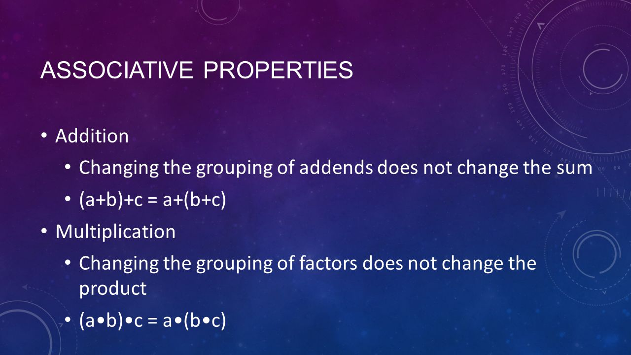 ASSOCIATIVE PROPERTIES Addition Changing the grouping of addends does not change the sum (a+b)+c = a+(b+c) Multiplication Changing the grouping of factors does not change the product (ab)c = a(bc)