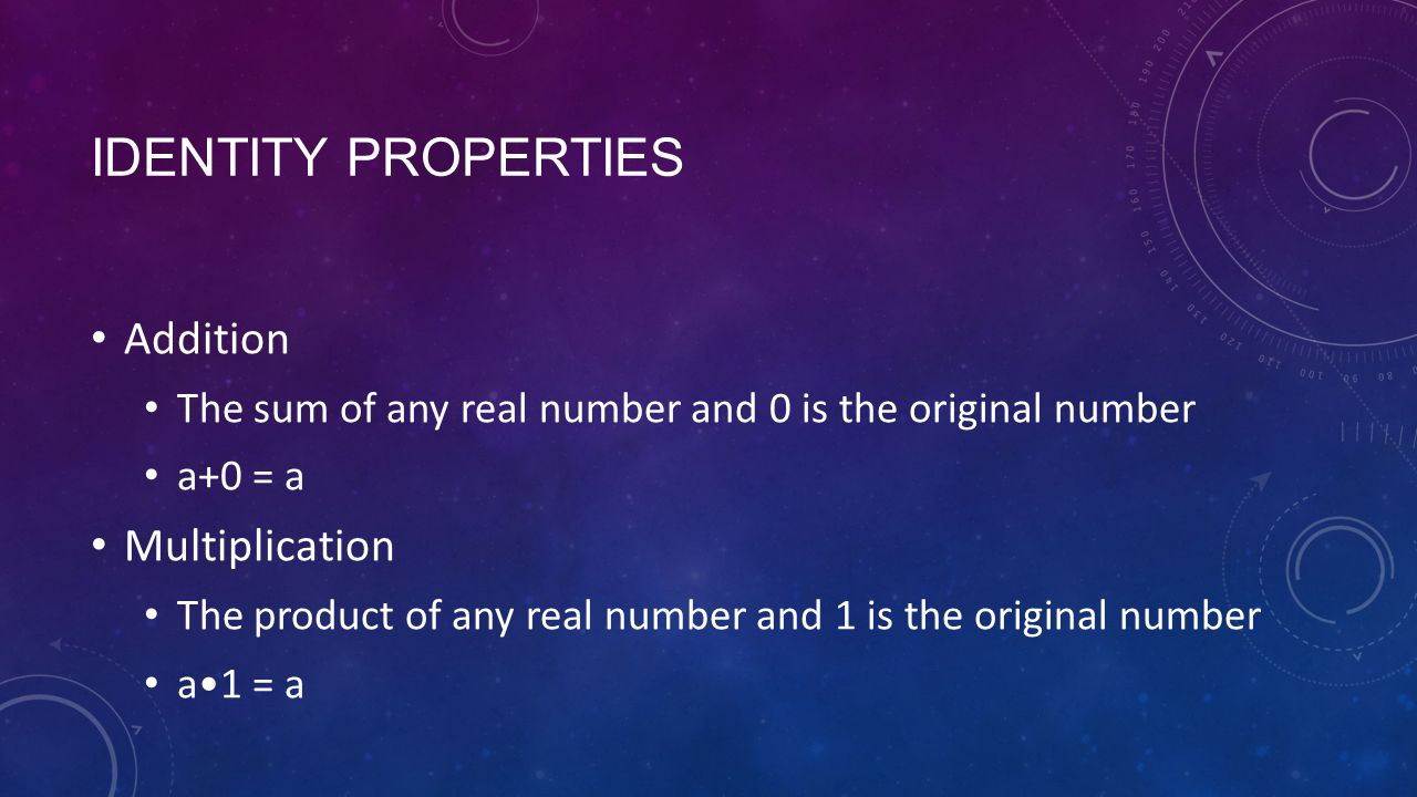 IDENTITY PROPERTIES Addition The sum of any real number and 0 is the original number a+0 = a Multiplication The product of any real number and 1 is the original number a1 = a