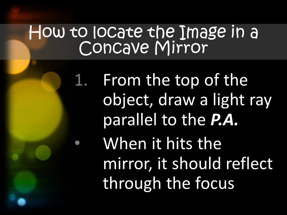How to locate the Image in a Concave Mirror 1.From the top of the object, draw a light ray parallel to the P.A.