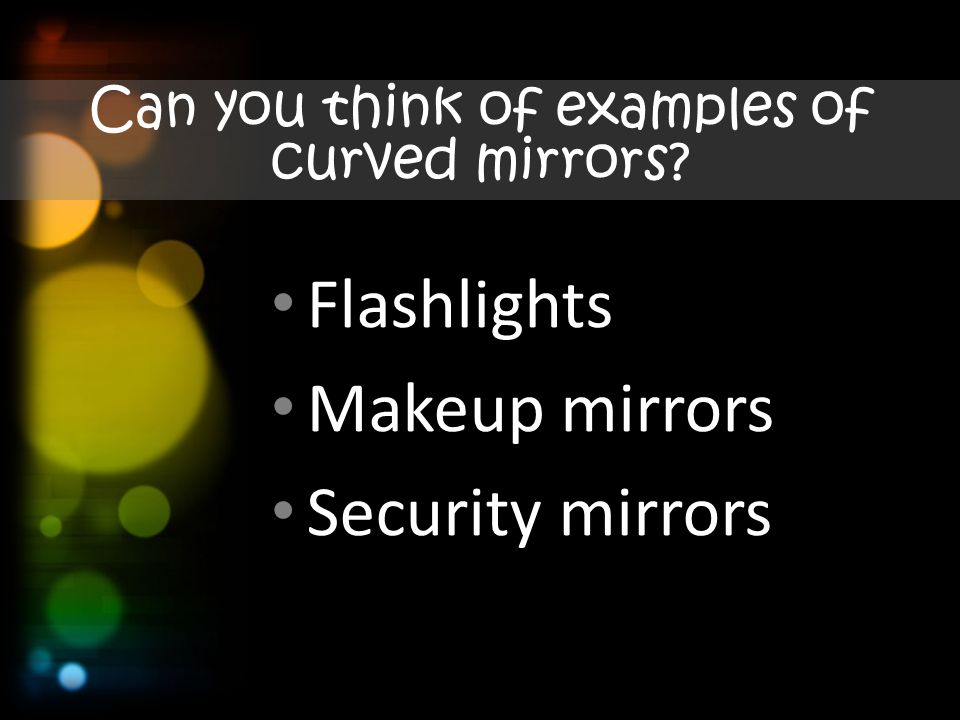 Can you think of examples of curved mirrors Flashlights Makeup mirrors Security mirrors