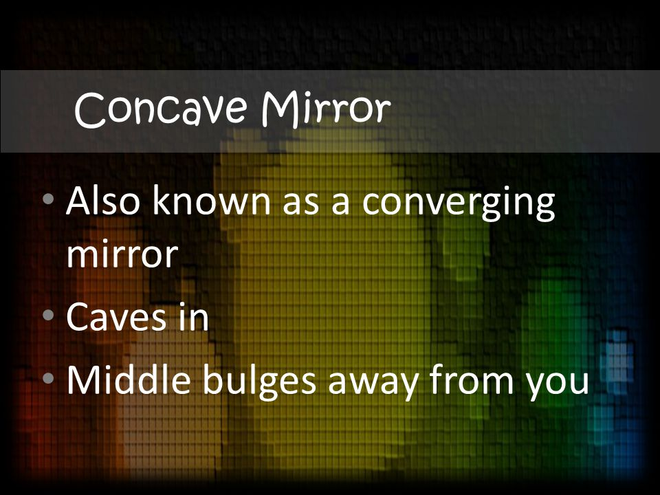 Concave Mirror Also known as a converging mirror Caves in Middle bulges away from you
