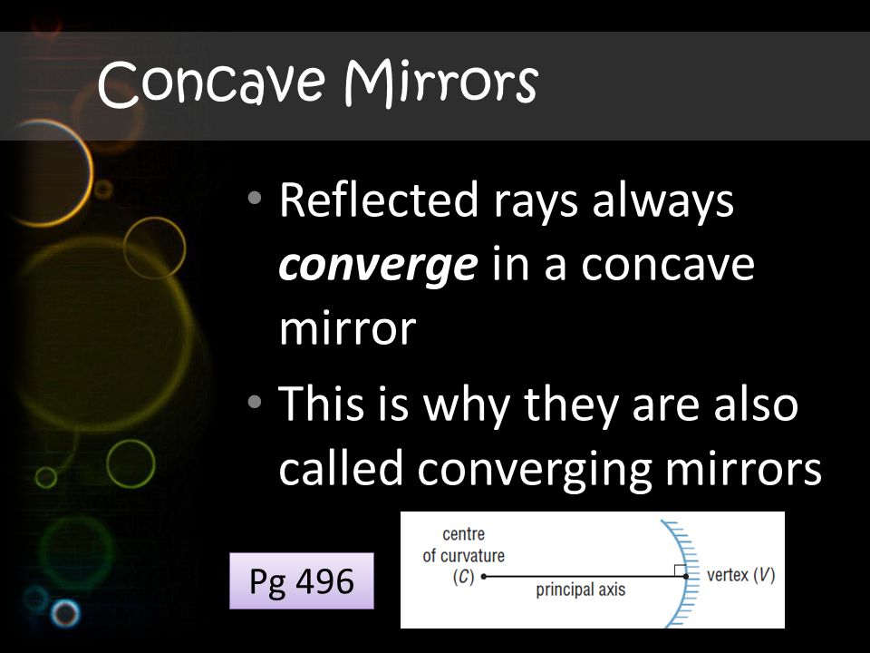 Concave Mirrors Reflected rays always converge in a concave mirror This is why they are also called converging mirrors Pg 496