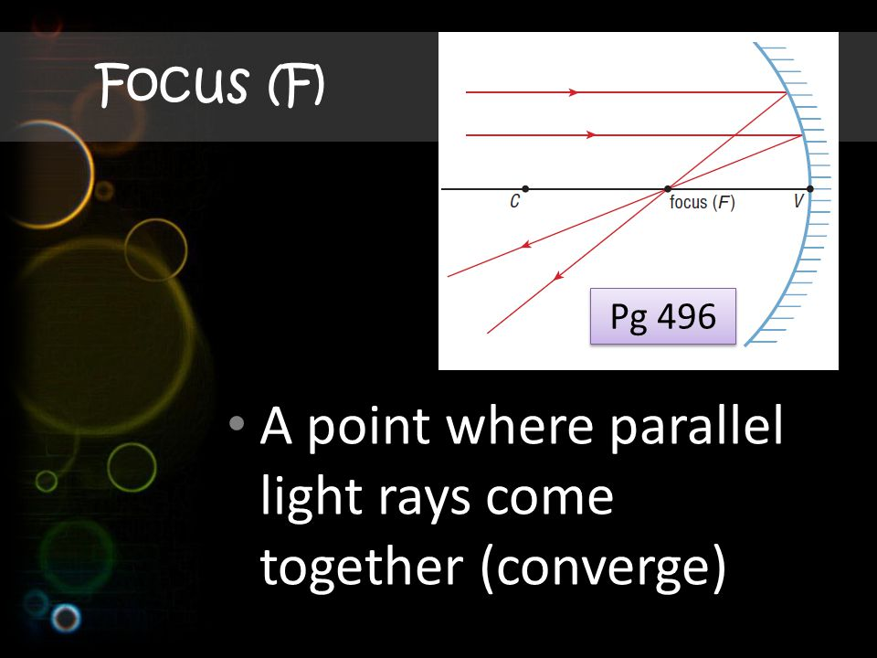 Focus (F) A point where parallel light rays come together (converge) Pg 496