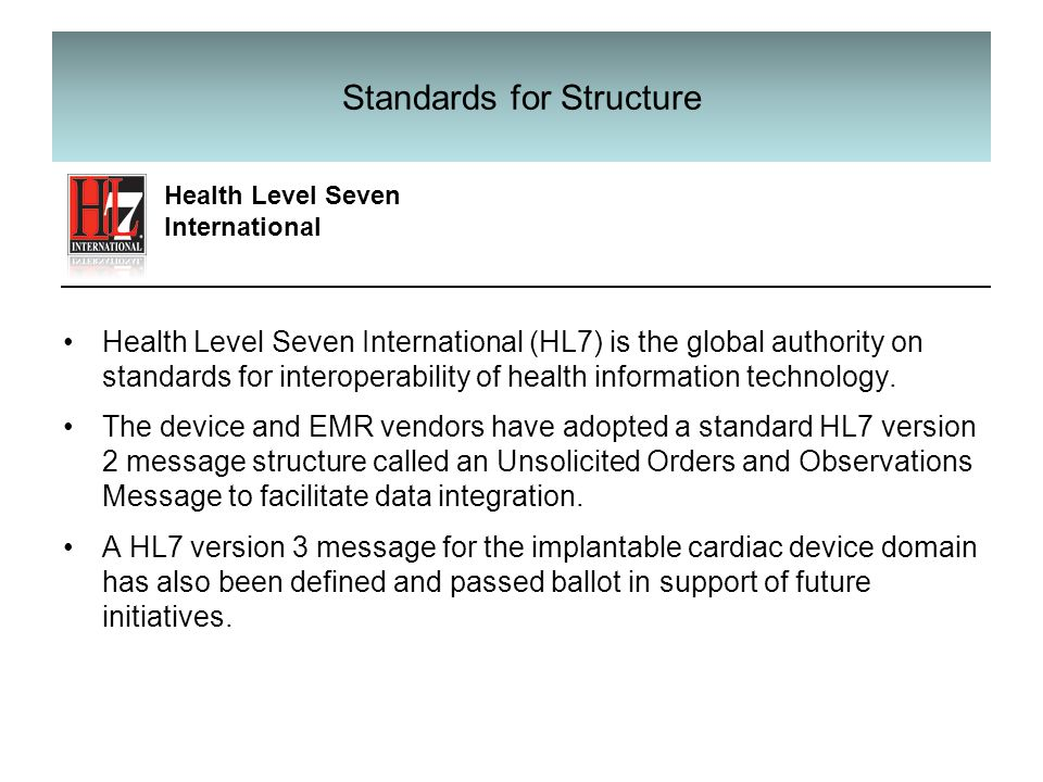 Standards for Structure Health Level Seven International (HL7) is the global authority on standards for interoperability of health information technology.