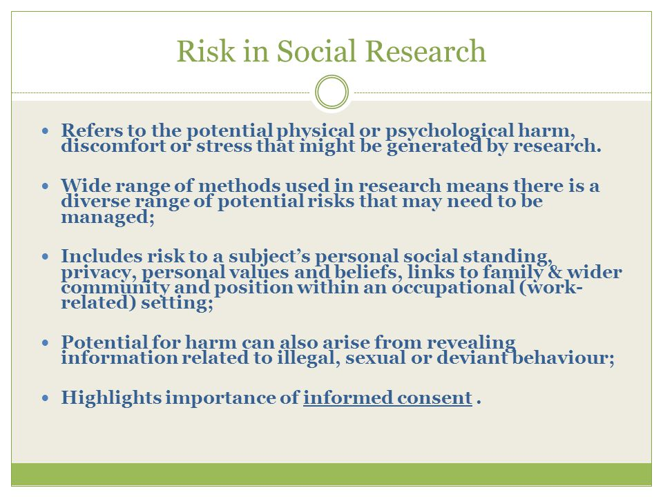 Risk in Social Research Refers to the potential physical or psychological harm, discomfort or stress that might be generated by research.