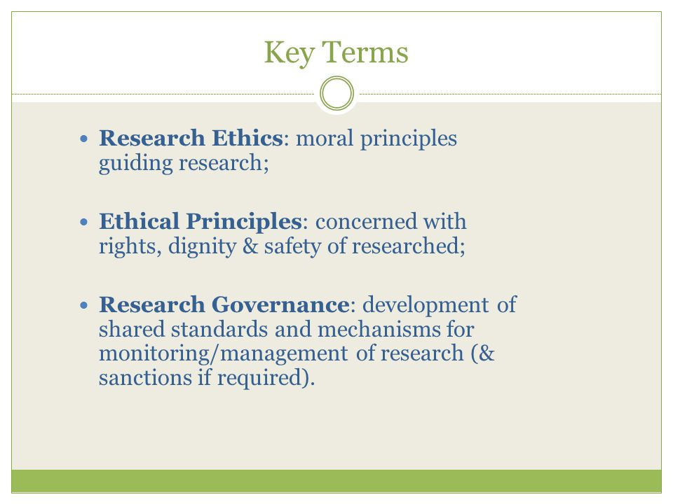 Key Terms Research Ethics: moral principles guiding research; Ethical Principles: concerned with rights, dignity & safety of researched; Research Governance: development of shared standards and mechanisms for monitoring/management of research (& sanctions if required).