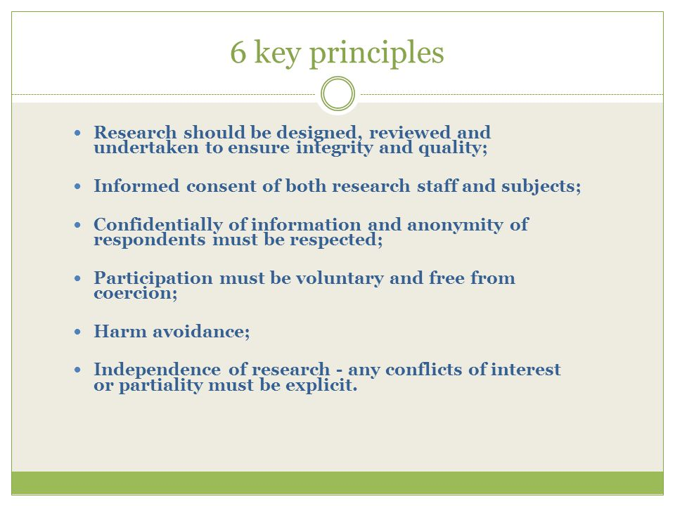 6 key principles Research should be designed, reviewed and undertaken to ensure integrity and quality; Informed consent of both research staff and subjects; Confidentially of information and anonymity of respondents must be respected; Participation must be voluntary and free from coercion; Harm avoidance; Independence of research - any conflicts of interest or partiality must be explicit.
