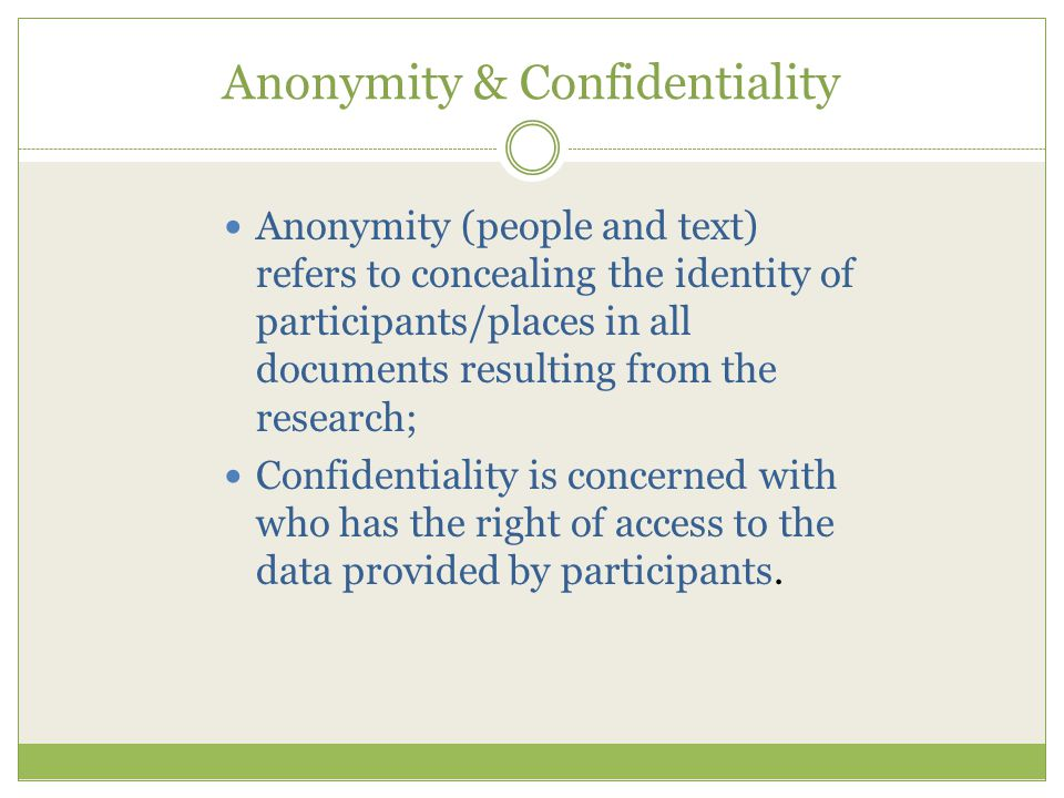 Anonymity & Confidentiality Anonymity (people and text) refers to concealing the identity of participants/places in all documents resulting from the research; Confidentiality is concerned with who has the right of access to the data provided by participants.