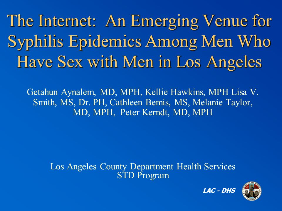 The Internet: An Emerging Venue for Syphilis Epidemics Among Men Who Have Sex with Men in Los Angeles LAC - DHS Getahun Aynalem, MD, MPH, Kellie Hawkins, MPH Lisa V.