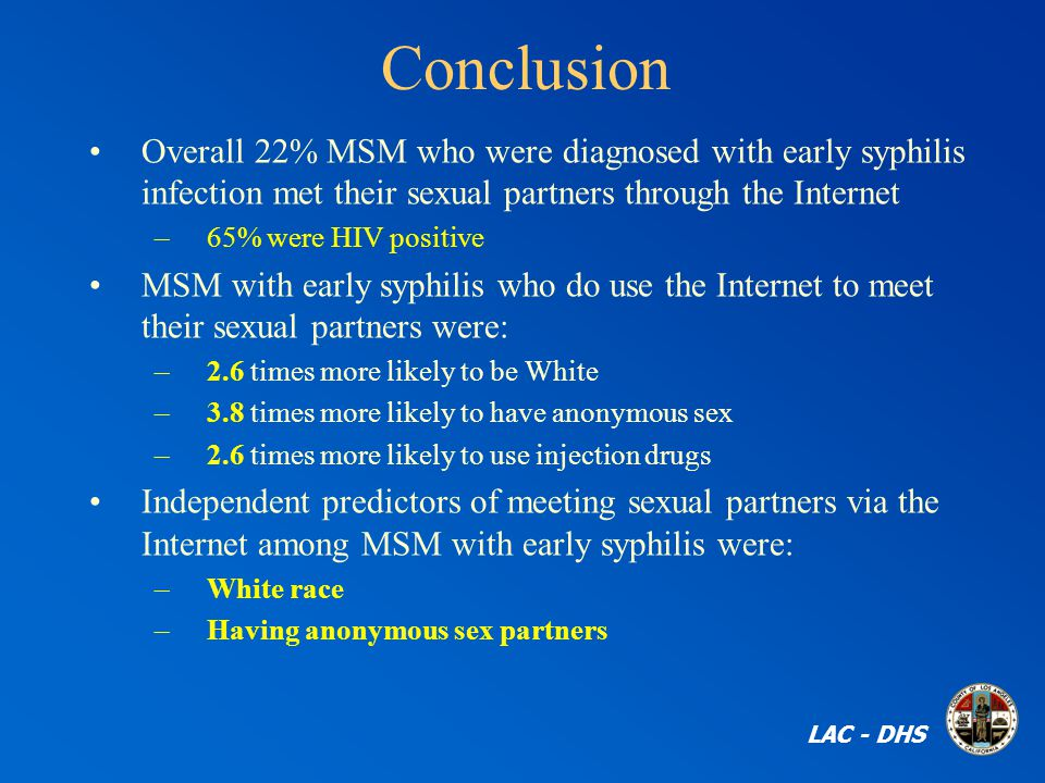 Conclusion Overall 22% MSM who were diagnosed with early syphilis infection met their sexual partners through the Internet –65% were HIV positive MSM with early syphilis who do use the Internet to meet their sexual partners were: –2.6 times more likely to be White –3.8 times more likely to have anonymous sex –2.6 times more likely to use injection drugs Independent predictors of meeting sexual partners via the Internet among MSM with early syphilis were: –White race –Having anonymous sex partners LAC - DHS