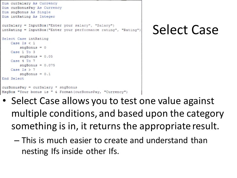 Select Case Select Case allows you to test one value against multiple conditions, and based upon the category something is in, it returns the appropriate result.