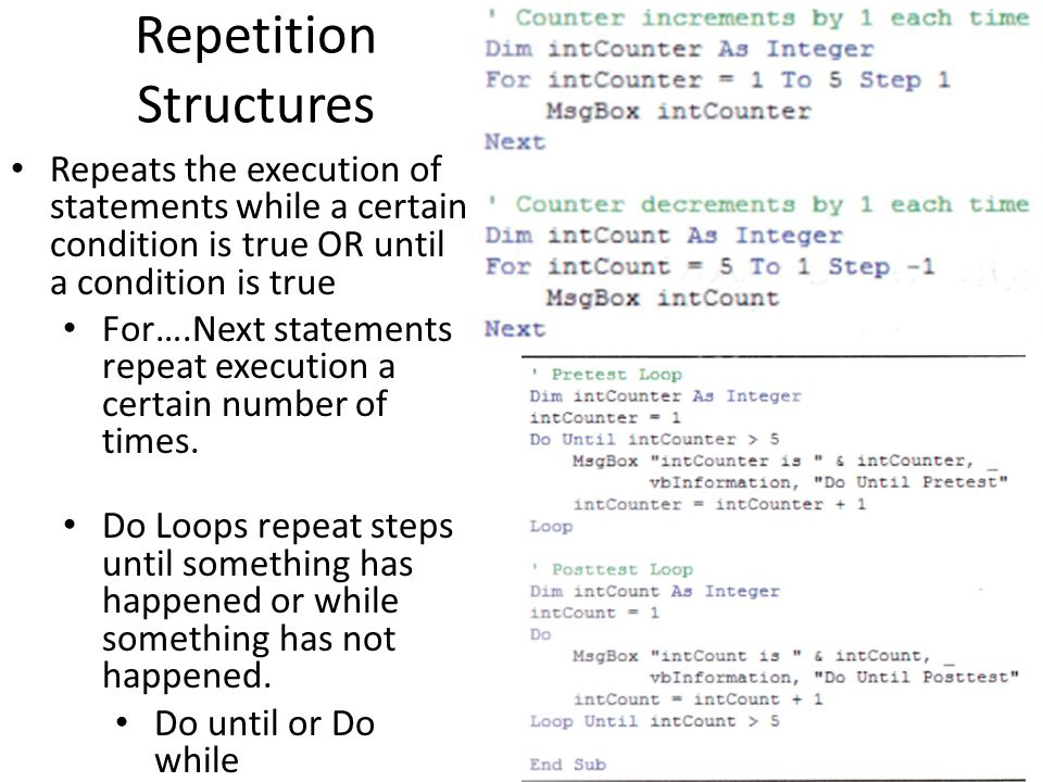 Repetition Structures Repeats the execution of statements while a certain condition is true OR until a condition is true For….Next statements repeat execution a certain number of times.