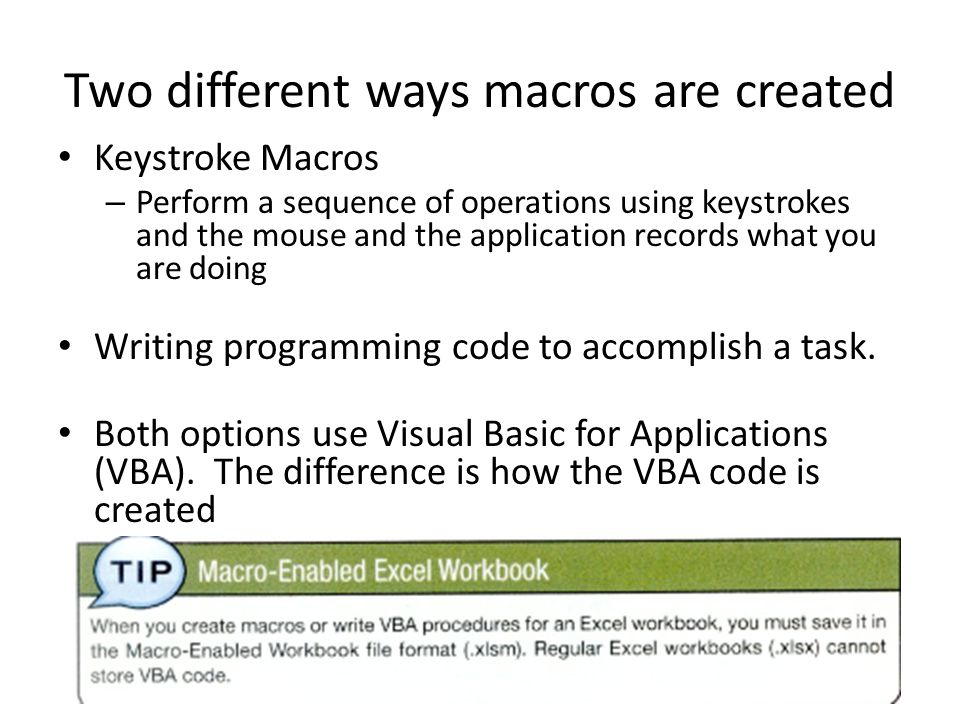 Two different ways macros are created Keystroke Macros – Perform a sequence of operations using keystrokes and the mouse and the application records what you are doing Writing programming code to accomplish a task.