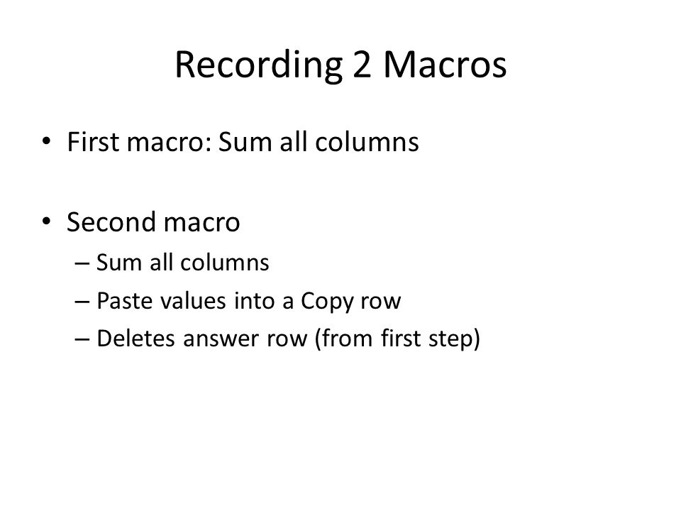 Recording 2 Macros First macro: Sum all columns Second macro – Sum all columns – Paste values into a Copy row – Deletes answer row (from first step)