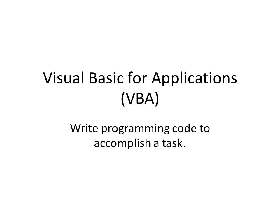 Visual Basic for Applications (VBA) Write programming code to accomplish a task.